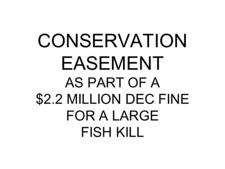 CONSERVATION EASEMENT AS PART OF A $2.2 MILLION DEC FINE FOR A LARGE FISH KILL.