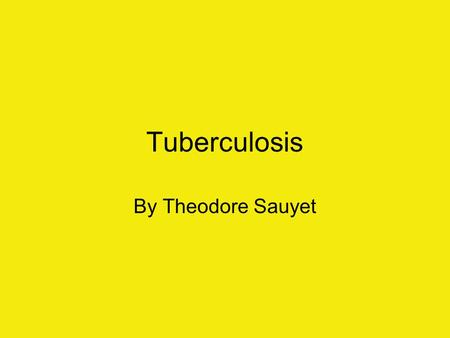 Tuberculosis By Theodore Sauyet. History May have been around since 4000 B.C. In the 16 hundreds, exact descriptions began to appear. Sylvius wrote Opera.