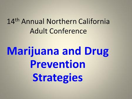 14 th Annual Northern California Adult Conference Marijuana and Drug Prevention Strategies.