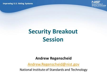 Improving U.S. Voting Systems Security Breakout Session Improving U.S. Voting Systems Andrew Regenscheid National Institute.