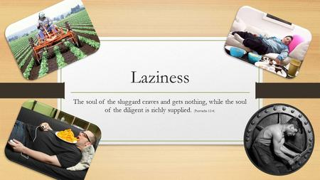 Laziness The soul of the sluggard craves and gets nothing, while the soul of the diligent is richly supplied. (Proverbs 13:4)