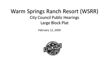 Warm Springs Ranch Resort (WSRR) City Council Public Hearings Large Block Plat February 12, 2009.
