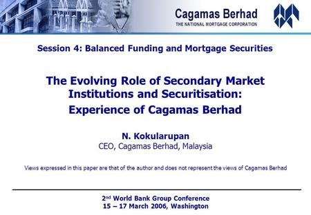 Session 4: Balanced Funding and Mortgage Securities The Evolving Role of Secondary Market Institutions and Securitisation: Experience of Cagamas Berhad.
