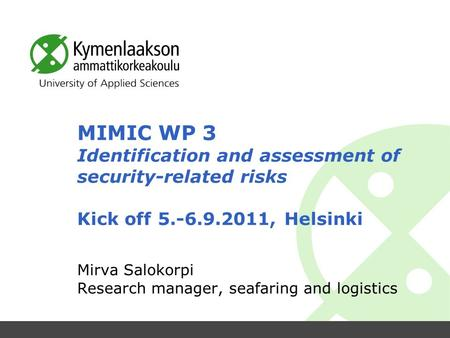 MIMIC WP 3 Identification and assessment of security-related risks Kick off 5.-6.9.2011, Helsinki Mirva Salokorpi Research manager, seafaring and logistics.
