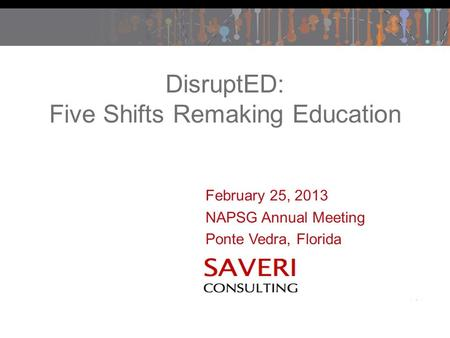 February 25, 2013 NAPSG Annual Meeting Ponte Vedra, Florida DisruptED: Five Shifts Remaking Education.