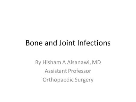 Bone and Joint Infections By Hisham A Alsanawi, MD Assistant Professor Orthopaedic Surgery.
