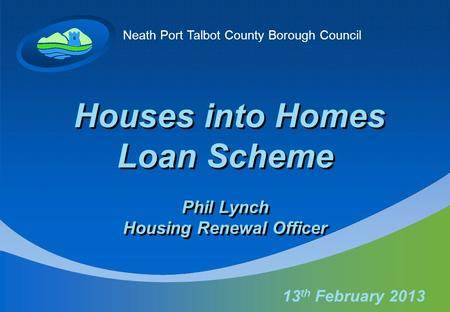 Neath Port Talbot County Borough Council Houses into Homes Loan Scheme Phil Lynch Housing Renewal Officer 13 th February 2013.