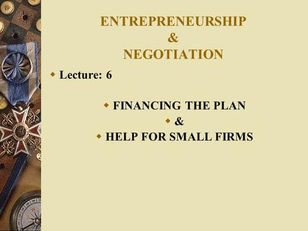 ENTREPRENEURSHIP & NEGOTIATION  Lecture: 6  FINANCING THE PLAN  &  HELP FOR SMALL FIRMS.