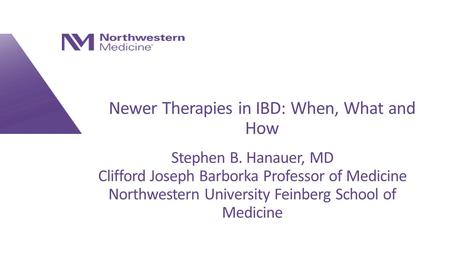 Newer Therapies in IBD: When, What and How Stephen B. Hanauer, MD Clifford Joseph Barborka Professor of Medicine Northwestern University Feinberg School.