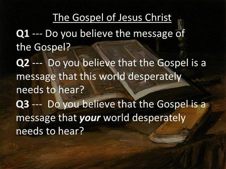 The Gospel of Jesus Christ Q1 --- Do you believe the message of the Gospel? Q2 --- Do you believe that the Gospel is a message that this world desperately.
