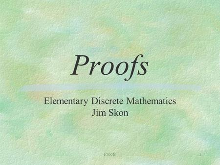 Proofs1 Elementary Discrete Mathematics Jim Skon.