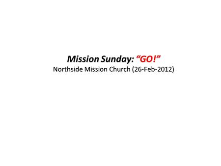 "Mission Sunday: ""GO!"" Northside Mission Church (26-Feb-2012)"