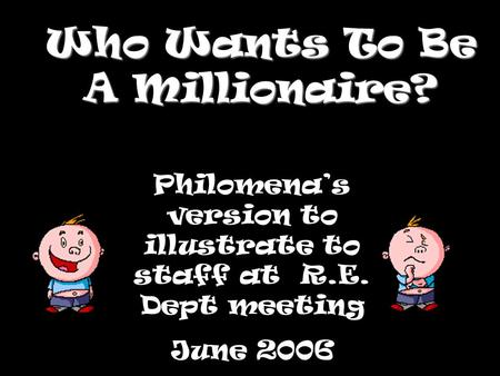 Who Wants To Be A Millionaire? Philomena's version to illustrate to staff at R.E. Dept meeting June 2006.