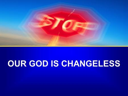 OUR GOD IS CHANGELESS. Q/A Can I find that in my life?