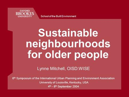School of the Built Environment Sustainable neighbourhoods for older people Lynne Mitchell, OISD:WISE 6 th Symposium of the International Urban Planning.