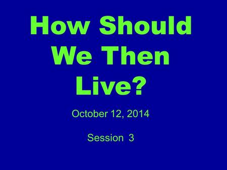 How Should We Then Live? October 12, 2014 Session 3.