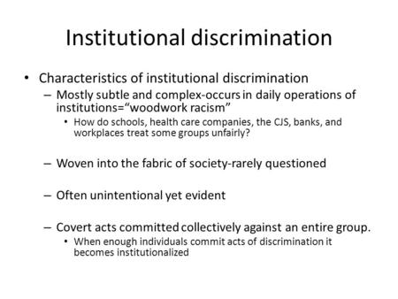 "Institutional discrimination Characteristics of institutional discrimination – Mostly subtle and complex-occurs in daily operations of institutions=""woodwork."
