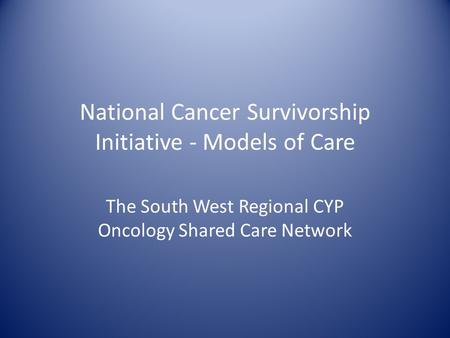 National Cancer Survivorship Initiative - Models of Care The South West Regional CYP Oncology Shared Care Network.