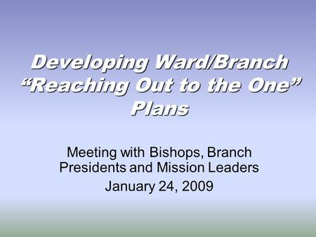 "Developing Ward/Branch ""Reaching Out to the One"" Plans Meeting with Bishops, Branch Presidents and Mission Leaders January 24, 2009."