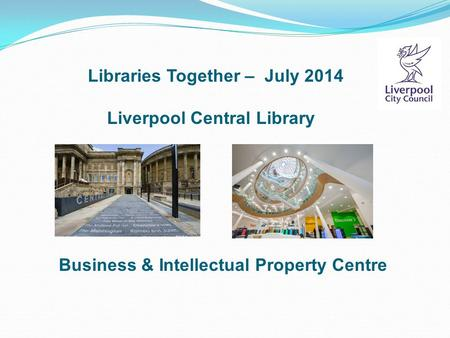 Libraries Together – July 2014 Liverpool Central Library Business & Intellectual Property Centre.