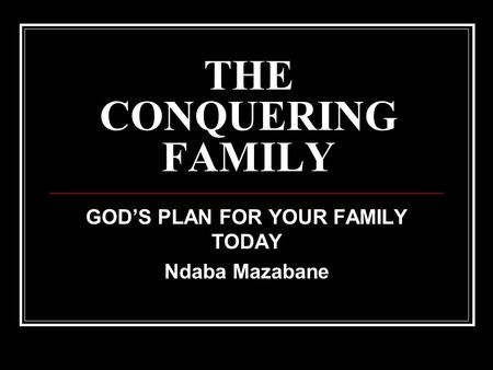 THE CONQUERING FAMILY GOD'S PLAN FOR YOUR FAMILY TODAY Ndaba Mazabane.