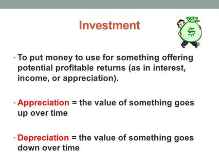 Investment To put money to use for something offering potential profitable returns (as in interest, income, or appreciation). Appreciation = the value.