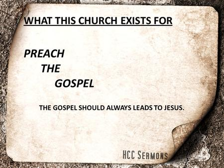 WHAT THIS CHURCH EXISTS FOR PREACH THE GOSPEL THE GOSPEL SHOULD ALWAYS LEADS TO JESUS.