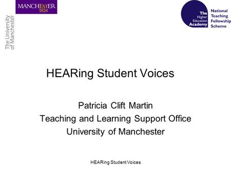 HEARing Student Voices Patricia Clift Martin Teaching and Learning Support Office University of Manchester.