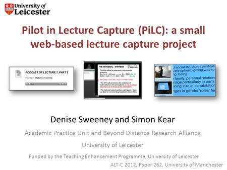 Pilot in Lecture Capture (PiLC): a small web-based lecture capture project Denise Sweeney and Simon Kear Academic Practice Unit and Beyond Distance Research.
