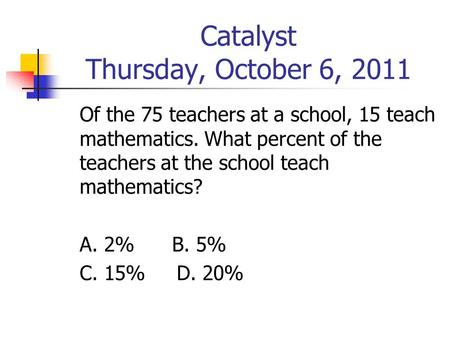 Catalyst Thursday, October 6, 2011 Of the 75 teachers at a school, 15 teach mathematics. What percent of the teachers at the school teach mathematics?