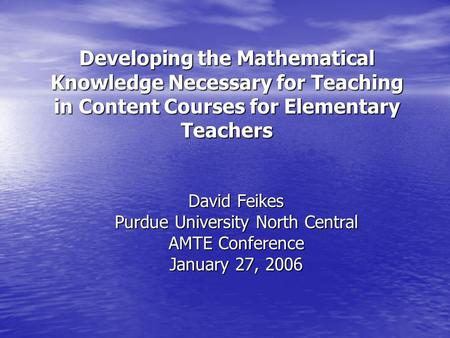 Developing the Mathematical Knowledge Necessary for Teaching in Content Courses for Elementary Teachers David Feikes Purdue University North Central AMTE.
