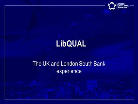 LibQUAL The UK and London South Bank experience.