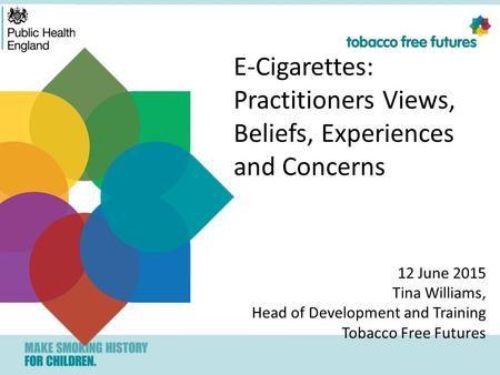 E-Cigarettes: Practitioners Views, Beliefs, Experiences and Concerns 12 June 2015 Tina Williams, Head of Development and Training Tobacco Free Futures.