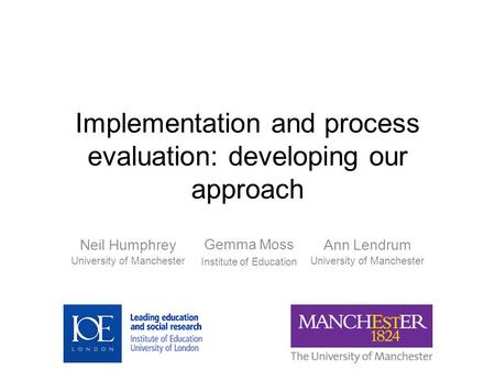 Implementation and process evaluation: developing our approach Ann Lendrum University of Manchester Neil Humphrey University of Manchester Gemma Moss Institute.