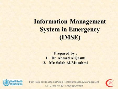 Prepared by : 1.Dr. Ahmed AlQasmi 2.Mr. Salah Al-Muzahmi Information Management System in Emergency (IMSE) First National Course on Public Health Emergency.