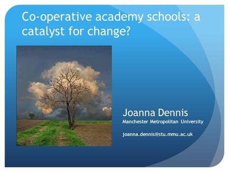 Co-operative academy schools: a catalyst for change? Joanna Dennis Manchester Metropolitan University