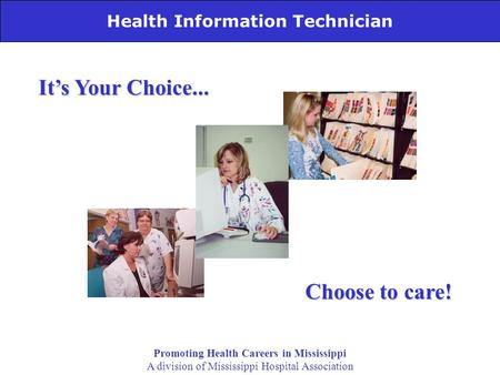 Health Information Technician It's Your Choice... Choose to care! Promoting Health Careers in Mississippi A division of Mississippi Hospital Association.