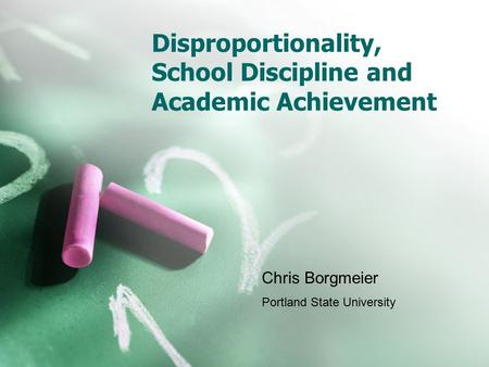 Disproportionality, School Discipline and Academic Achievement Chris Borgmeier Portland State University.
