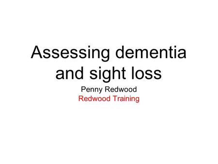 Assessing dementia and sight loss Penny Redwood Redwood Training.