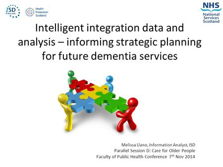 Intelligent integration data and analysis – informing strategic planning for future dementia services Melissa Llano, Information Analyst, ISD Parallel.