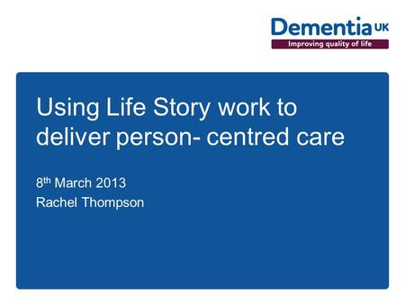 Using Life Story work to deliver person- centred care 8 th March 2013 Rachel Thompson.