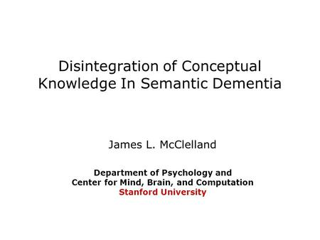 Disintegration of Conceptual Knowledge In Semantic Dementia James L. McClelland Department of Psychology and Center for Mind, Brain, and Computation Stanford.