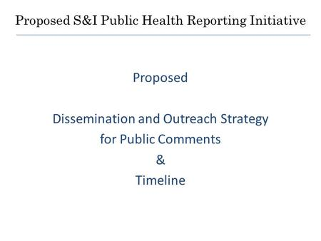 Proposed S&I Public Health Reporting Initiative Proposed Dissemination and Outreach Strategy for Public Comments & Timeline.