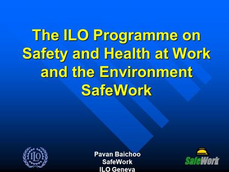 The ILO Programme on Safety and Health at Work and the Environment SafeWork Pavan Baichoo SafeWork ILO Geneva.