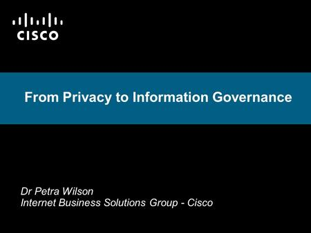 From Privacy to Information Governance Dr Petra Wilson Internet Business Solutions Group - Cisco.
