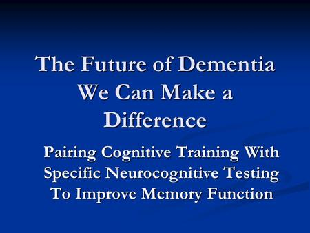 The Future of Dementia We Can Make a Difference Pairing Cognitive Training With Specific Neurocognitive <strong>Testing</strong> To Improve Memory Function.