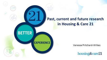 Past, current and future research in Housing & Care 21 Vanessa Pritchard-Wilkes.