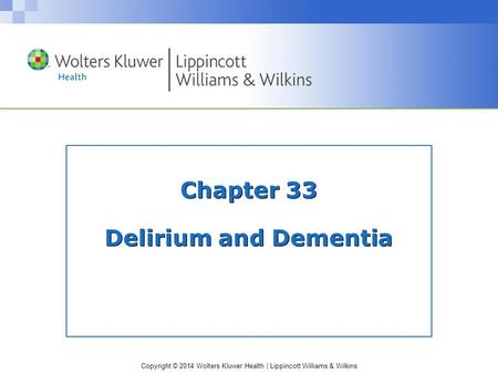 Copyright © 2014 Wolters Kluwer Health | Lippincott Williams & Wilkins Chapter 33 Delirium and Dementia.