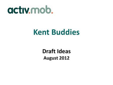 Kent Buddies Draft Ideas August 2012. Overview Buddies will offer informal support and friendship for people living with dementia, those recently diagnosed,