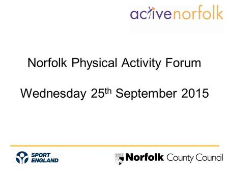 Norfolk Physical Activity Forum Wednesday 25 th September 2015.